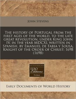 The History of Portugal from the First Ages of the World, to the Late Great Revolution, Under King John IV, in the Year MDCXL Written in Spanish, by E