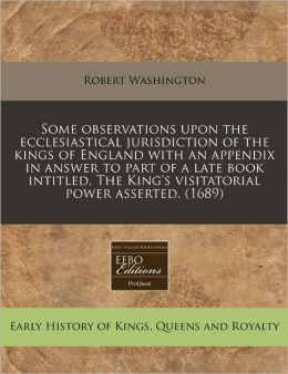 Some Observations Upon the Ecclesiastical Jurisdiction of the Kings of England with an Appendix in Answer to Part of a Late Book Intitled, the King's