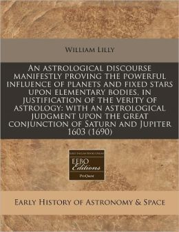 An Astrological Discourse Manifestly Proving the Powerful Influence of Planets and Fixed Stars Upon Elementary Bodies, in Justification of the Verity