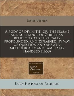 A Body of Divinitie, Or, the Summe and Substance of Christian Religion Catechistically Propounded, and Explained, by Way of Question and Answer: Met