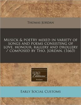 Musick & Poetry Mixed in Variety of Songs and Poems Consisting of Love, Honour, Rallery and Drollery / Composed by Tho. Jordan. (1663)