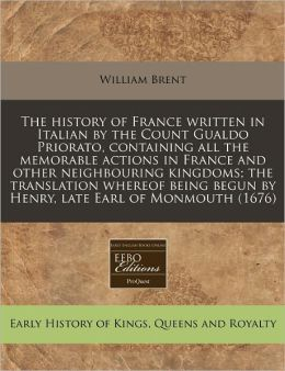 The History of France Written in Italian by the Count Gualdo Priorato, Containing All the Memorable Actions in France and Other Neighbouring Kingdoms;