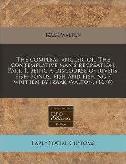 The Compleat Angler, Or, the Contemplative Man's Recreation. Part. I. Being a Discourse of Rivers, Fish-Ponds, Fish and Fishing / Written by Izaak Wal