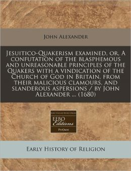 Jesuitico-Quakerism Examined, Or, a Confutation of the Blasphemous and Unreasonable Principles of the Quakers with a Vindication of the Church of God