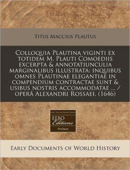 Colloquia Plautina Viginti Ex Totidem M. Plauti Comoediis Excerpta & Annotatiunculia Marginalibus Illustrata: Inquibus Omnes Plautinae Elegantiae in C