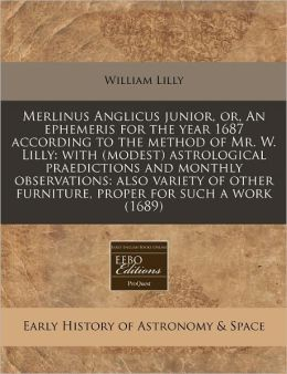 Merlinus Anglicus Junior, Or, an Ephemeris for the Year 1687 According to the Method of Mr. W. Lilly: With (Modest) Astrological Praedictions and Mont