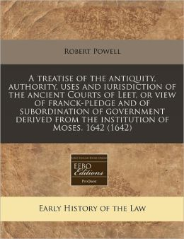 A Treatise of the Antiquity, Authority, Uses and Iurisdiction of the Ancient Courts of Leet, or View of Franck-Pledge and of Subordination of Govern