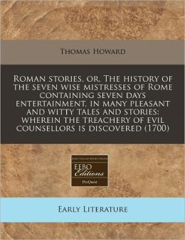 Roman Stories, Or, the History of the Seven Wise Mistresses of Rome Containing Seven Days Entertainment, in Many Pleasant and Witty Tales and Stories: