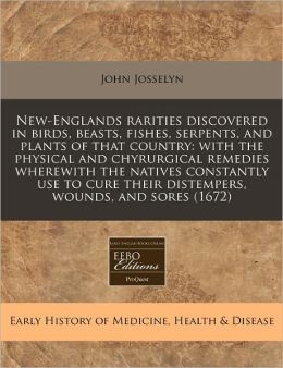 New-Englands Rarities Discovered in Birds, Beasts, Fishes, Serpents, and Plants of That Country: With the Physical and Chyrurgical Remedies Wherewith