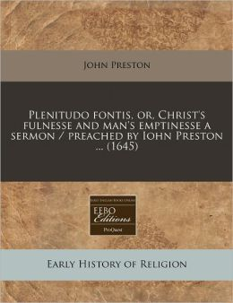 Plenitudo Fontis, Or, Christ's Fulnesse and Man's Emptinesse a Sermon / Preached by Iohn Preston ... (1645)