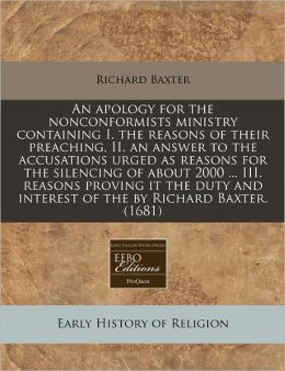An Apology for the Nonconformists Ministry Containing I. the Reasons of Their Preaching, II. an Answer to the Accusations Urged as Reasons for the Si