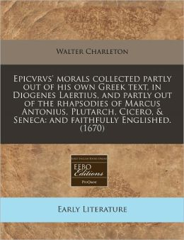 Epicvrvs' Morals Collected Partly Out of His Own Greek Text, in Diogenes Laertius, and Partly Out of the Rhapsodies of Marcus Antonius, Plutarch, Cice