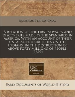 A Relation of the First Voyages and Discoveries Made by the Spaniards in America. with an Account of Their Unparallel'd Cruelties on the Indians, in