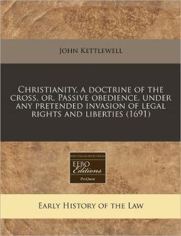 Christianity, a Doctrine of the Cross, Or, Passive Obedience, Under Any Pretended Invasion of Legal Rights and Liberties (1691)