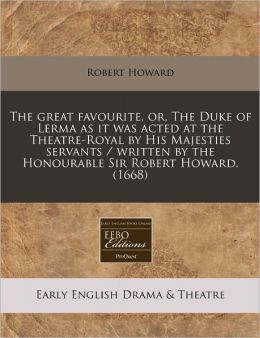 The Great Favourite, Or, the Duke of Lerma as It Was Acted at the Theatre-Royal by His Majesties Servants / Written by the Honourable Sir Robert Howar