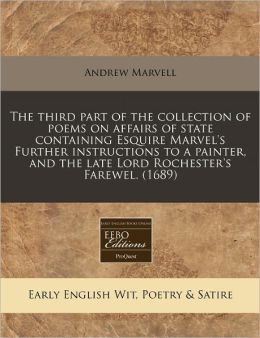 The Third Part of the Collection of Poems on Affairs of State Containing Esquire Marvel's Further Instructions to a Painter, and the Late Lord Rochest