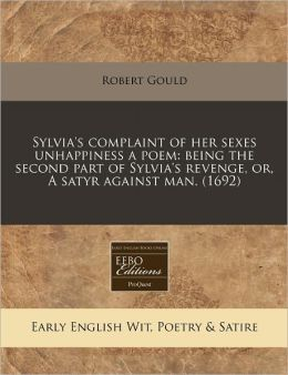 Sylvia's Complaint of Her Sexes Unhappiness a Poem: Being the Second Part of Sylvia's Revenge, Or, a Satyr Against Man. (1692)