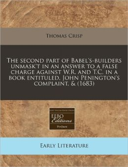 The Second Part of Babel's-Builders Unmask't in an Answer to a False Charge Against W.R. and T.C. in a Book Entituled, John Penington's Complaint, & (