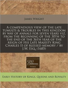 A Compendious View of the Late Tumults & Troubles in This Kingdom by Way of Annals for Seven Years Viz, from the Beginning of the 30th to the End of