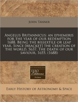 Angelus Britannicus: An Ephemeris for the Year of Our Redemption 1688. Being the Bissextile or Leap Year. Since [Bracket] the Creation of t