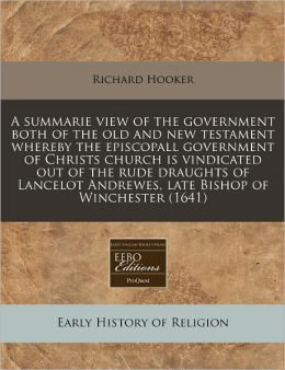 A Summarie View of the Government Both of the Old and New Testament Whereby the Episcopall Government of Christs Church Is Vindicated Out of the Rud