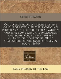 Origo Legvm, Or, a Treatise of the Origin of Laws, and Their Obliging Power as Also of Their Great Variety, and Why Some Laws Are Immutable, and Some