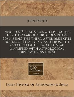 Angelus Britannicus an Ephemeris for the Year of Our Redemption 1675: Being the Third After Bissextile Ro [I.E. Or] Leap-Year, and from the Creation o
