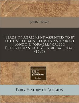Heads of Agreement Assented to by the United Ministers in and about London, Formerly Called Presbyterian and Congregational (1691)