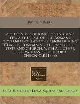 A Chronicle of Kings of England from the Time of the Romans Government Unto the Reign of King Charles Containing All Passages of State and Church, w