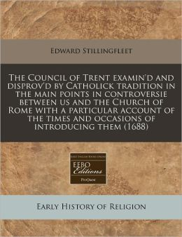 The Council of Trent Examin'd and Disprov'd by Catholick Tradition in the Main Points in Controversie Between Us and the Church of Rome with a Particu