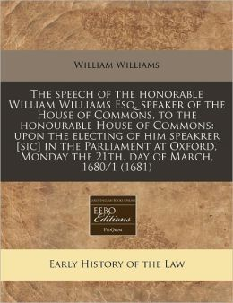 The Speech of the Honorable William Williams Esq. Speaker of the House of Commons, to the Honourable House of Commons: Upon the Electing of Him Speakr
