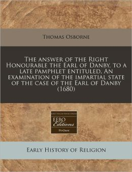 The Answer of the Right Honourable the Earl of Danby, to a Late Pamphlet Entituled, an Examination of the Impartial State of the Case of the Earl of D