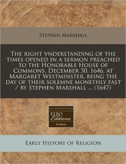 The Right Vnderstanding of the Times Opened in a Sermon Preached to the Honorable House of Commons, December 30, 1646, at Margaret Westminster, Being