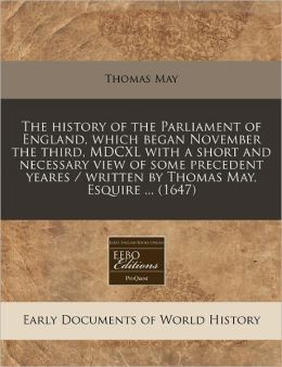 The History of the Parliament of England, Which Began November the Third, MDCXL with a Short and Necessary View of Some Precedent Yeares / Written by
