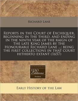 Reports in the Court of Exchequer, Beginning in the Third, and Ending in the Ninth Year of the Raign of the Late King James by the Honourable Richard