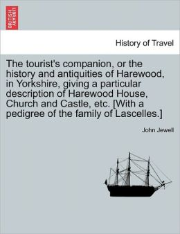 The Tourist's Companion, or the History and Antiquities of Harewood, in Yorkshire, Giving a Particular Description of Harewood House, Church and Castl