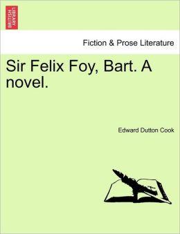 Sir Felix Foy, Bart. A Novel.