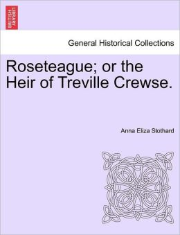Roseteague; Or The Heir Of Treville Crewse.