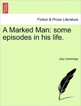 A Marked Man: Some Episodes in His Life.