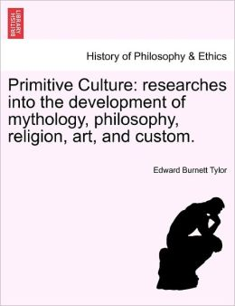 Primitive Culture: Researches Into the Development of Mythology, Philosophy, Religion, Art, and Custom.