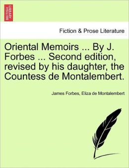 Oriental Memoirs ... by J. Forbes ... Second Edition, Revised by His Daughter, the Countess de Montalembert.