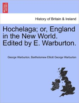 Hochelaga; Or, England In The New World. Edited By E. Warburton.