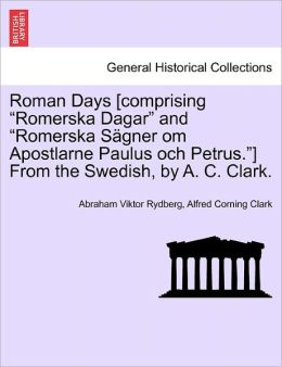 Roman Days [Comprising Romerska Dagar and Romerska S Gner Om Apostlarne Paulus Och Petrus.] from the Swedish, by A. C. Clark.