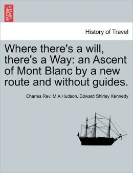 Where There's a Will, There's a Way: An Ascent of Mont Blanc by a New Route and Without Guides.
