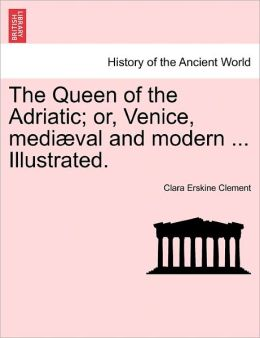 The Queen of the Adriatic; Or, Venice, Mediaeval and Modern ... Illustrated.