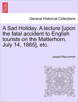 A Sad Holiday. A Lecture [Upon The Fatal Accident To English Tourists On The Matterhorn, July 14, 1865], Etc.