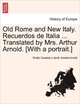 Old Rome and New Italy. Recuerdos de Italia ... Translated by Mrs. Arthur Arnold. [With a Portrait.]