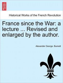 France Since the War: A Lecture ... Revised and Enlarged by the Author.