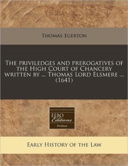 The Priviledges And Prerogatives Of The High Court Of Chancery Written By ... Thomas Lord Elsmere ... (1641)