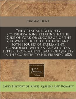 The Great And Weighty Considerations Relating To The Duke Of York Or Successor Of The Crown Offered To The King And Both Houses Of Parliament